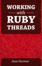 Jesse Storimer - Working with Ruby Threads