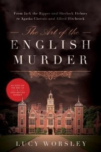 Lucy Worsley - The Art of the English Murder: From Jack the Ripper and Sherlock Holmes to Agatha Christie and Alfred Hitchcock