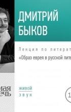 Дмитрий Быков - Лекция «Образ еврея в русской литературе»