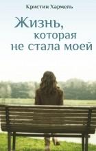 Кристин Хармель - Жизнь, которая не стала моей