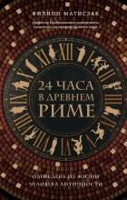 Филипп Матисзак - 24 часа в Древнем Риме