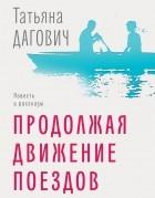 Татьяна Дагович - Продолжая движение поездов