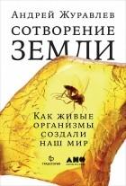 Андрей Журавлёв - Сотворение Земли. Как живые организмы создали наш мир