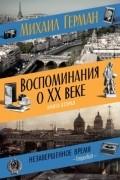 Михаил Герман - Воспоминания о XX веке. Книга вторая. Незавершенное время. Imparfait