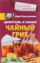 Юрий Константинов - Целитель в банке. Чайный гриб