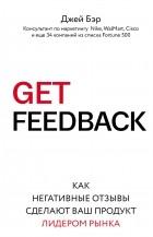 Джей Бэр - GET FEEDBACK. Как негативные отзывы сделают ваш продукт лидером рынка