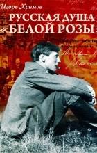 Игорь Храмов - Русская душа «Белой розы»