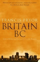 Francis Pryor - Britain BC: Life in Britain and Ireland Before the Romans