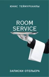 Юнис Теймурханлы - «Room service». Записки отельера
