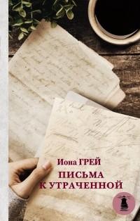 Иона Грей - Письма к утраченной