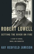 Kay Redfield Jamison - Robert Lowell, Setting the River on Fire: A Study of Genius, Mania, and Character