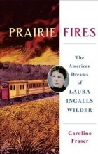 Caroline Fraser - Prairie Fires: The American Dreams of Laura Ingalls Wilder