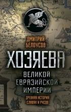 Дмитрий Белоусов - Хозяева Великой Евразийской Империи