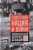 Федор Синицын - Советская нация и война. Национальный вопрос в СССР. 1933-1945
