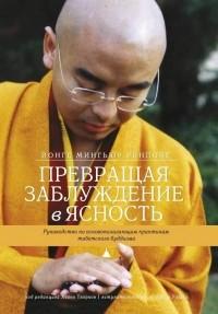 Йонге Мингьюр Ринпоче - Превращая заблуждение в ясность. Руководство по основополагающим практикам тибетского буддизма