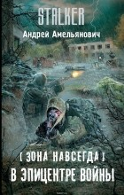 Амельянович Андрей - Зона навсегда. В эпицентре войны