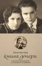 Лина Кертман - Книга дочери. К 100-летию со дня рождения Л. Е. Кертмана и С. Я. Фрадкиной.