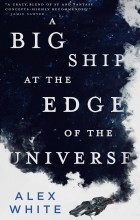 Alex White - A Big Ship at the Edge of the Universe