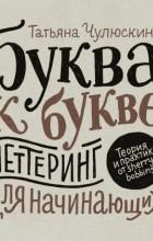 Татьяна Чулюскина - Буква к букве. Леттеринг для начинающих
