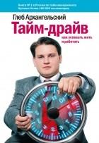 Архангельский Глеб Алексеевич - Тайм-драйв: Как успевать жить и работать