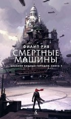 Филип Рив - Смертные машины
