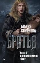 Мария Семёнова - Братья. Книга 2: Царский витязь. Том 2