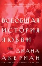 Диана Акерман - Всеобщая история любви
