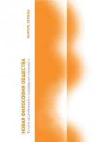 Мануэль Деланда - Новая философия общества. Теория ассамбляжей и социальная сложность