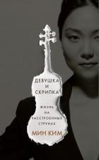 Мин Ким - Девушка и скрипка. Жизнь на расстроенных струнах