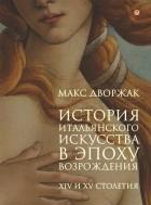 Макс Дворжак - История итальянского искусства в эпоху Возрождения. XIV и XV столетия