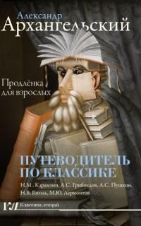 Александр Архангельский - Путеводитель по классике. Продлёнка для взрослых