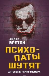 Андре Бретон - Психопаты шутят. Антология черного юмора