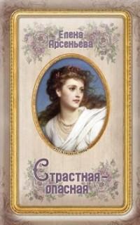 Елена Арсеньева - Страстная-опасная