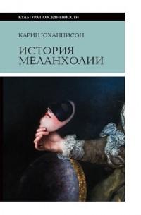 Карин Юханнисон - История меланхолии. О страхе, скуке и чувствительности в прежние времена и теперь