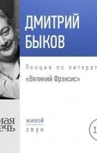 Дмитрий Быков - Лекция «Великий Фрэнсис»