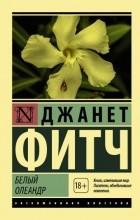 Джанет Фитч - Белый олеандр