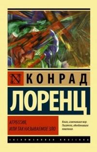 Конрад Лоренц - Агрессия, или Так называемое зло