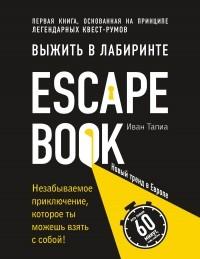 Иван Тапиа - Escape Book: выжить в лабиринте. Первая книга, основанная на принципе легендарных квест-румов