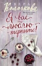 Вера Колочкова - Я вас люблю - терпите!
