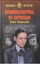 Елена Топильская - Криминалистика по пятницам