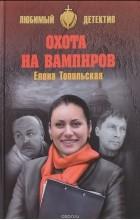 Елена Топильская - Охота на вампиров