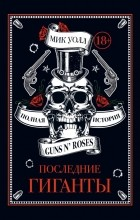 Мик Уолл - Последние гиганты. Полная история Guns N' Roses
