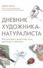 Джон Лоуз - Дневник художника-натуралиста. Как рисовать животных, птиц, растения и пейзажи