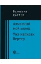 Валентин Катаев - Алмазный мой венец. Уже написан Вертер