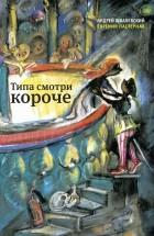 Андрей Жвалевский, Евгения Пастернак - Типа смотри короче (сборник)