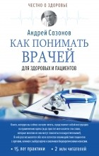 Андрей Сазонов - Как понимать врачей. Для здоровых и пациентов