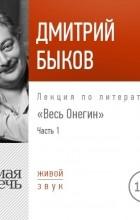 Дмитрий Быков - Лекция «Весь Онегин» Часть 1