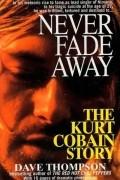 Dave Thompson - Never Fade Away: The Kurt Cobain Story