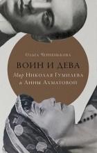 Ольга Черненькова - Воин и дева: мир Николая Гумилева и Анны Ахматовой