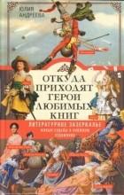 Юлия Андреева - Откуда приходят герои любимых книг. Литературное зазеркалье. Живые судьбы в книжном отражении